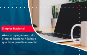 Atrasou O Pagamento Do Simples Nacional Saiba O Que Fazer Para Ficar Em Dia 1 - Contabilidade em Brasília   Estratégia Patrimonial