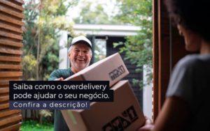 Saiba Como O Overdelivery Pode Ajudar O Seu Negocio Post 1 - Contabilidade em Brasília | Estratégia Patrimonial