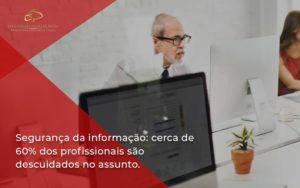 Seguranca Da Informacao Cerca De 60 Dos Profissionais Sao Descuidados No Assunto Entenda Estrategia Patrimonial - Contabilidade em Brasília | Estratégia Patrimonial